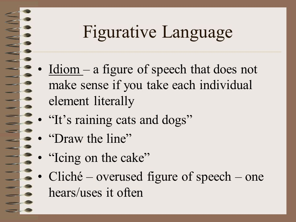 Figurative Language Idiom – a figure of speech that does not make sense if you take each individual element literally.