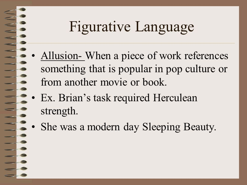 Figurative Language Allusion- When a piece of work references something that is popular in pop culture or from another movie or book.