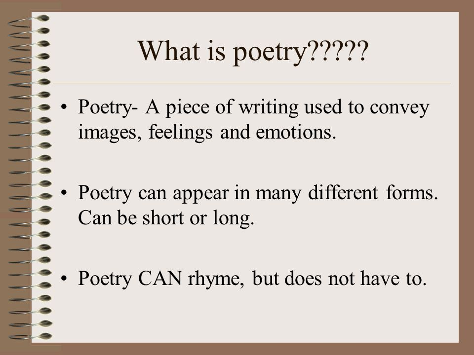 What is poetry Poetry- A piece of writing used to convey images, feelings and emotions.