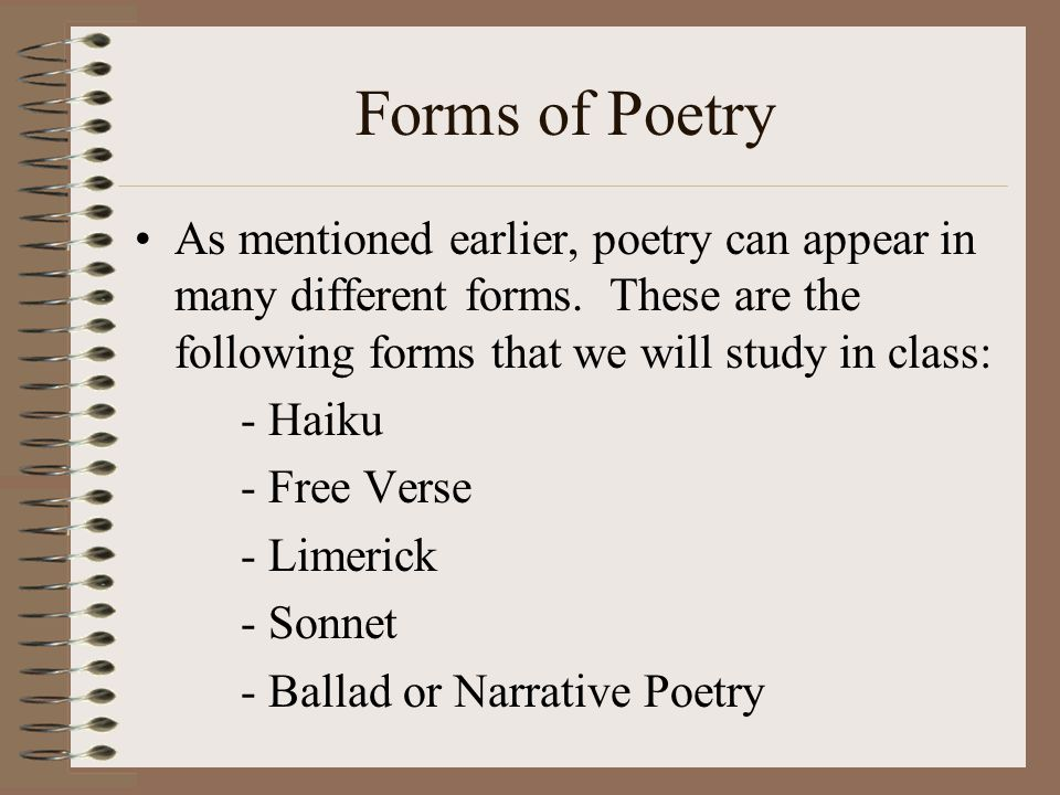 Forms of Poetry As mentioned earlier, poetry can appear in many different forms. These are the following forms that we will study in class: