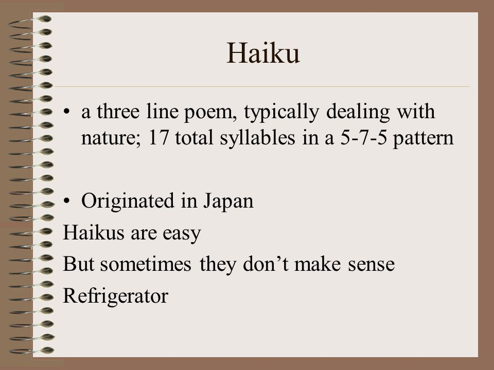 Haiku a three line poem, typically dealing with nature; 17 total syllables in a 5-7-5 pattern. Originated in Japan.