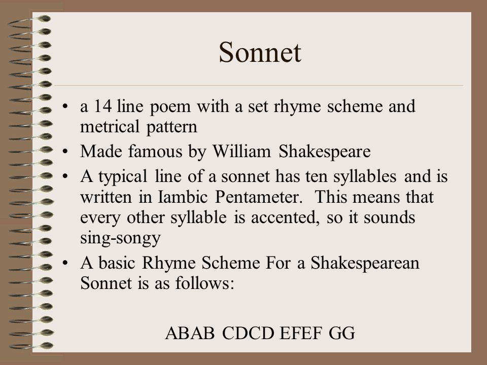 Sonnet a 14 line poem with a set rhyme scheme and metrical pattern