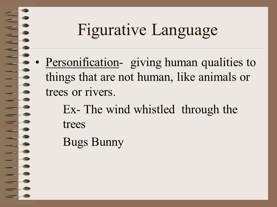 Figurative Language Personification- giving human qualities to things that are not human, like animals or trees or rivers.