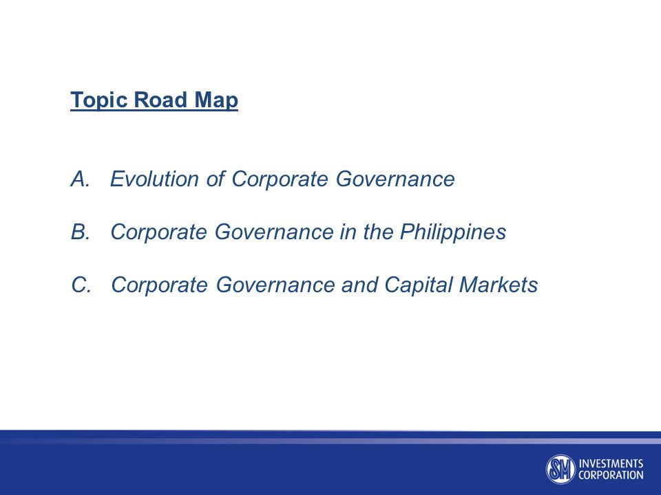 Topic Road Map A. Evolution of Corporate Governance. B. Corporate Governance in the Philippines.