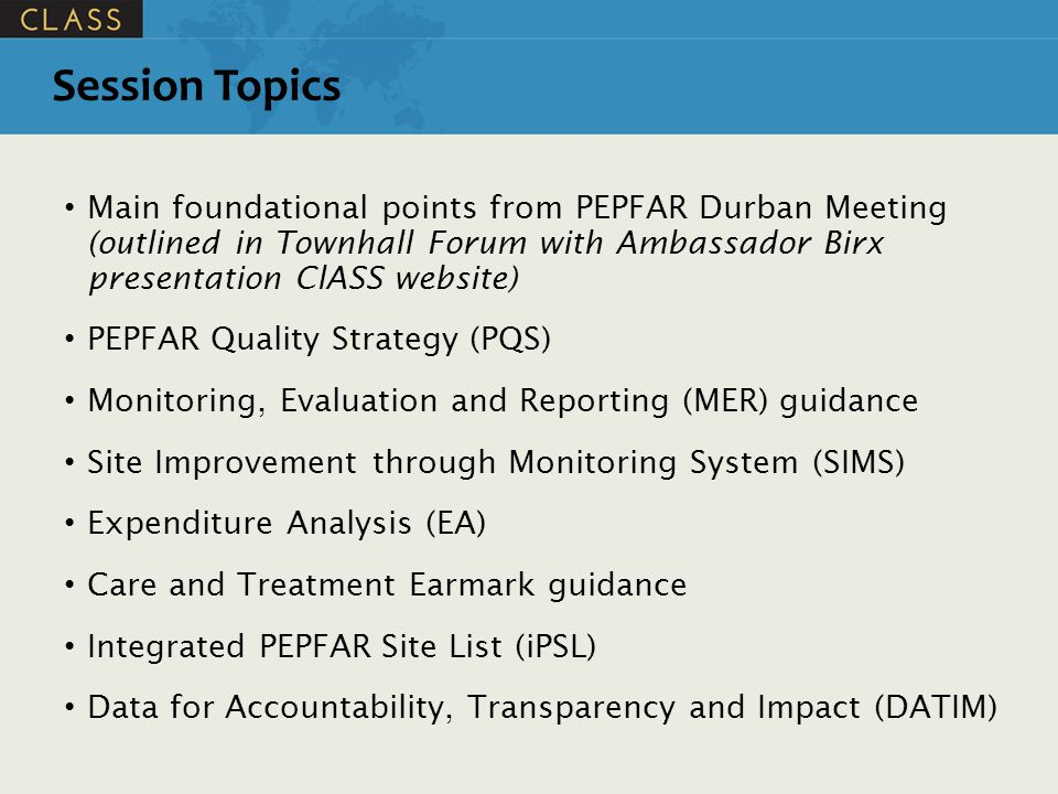 Session Topics Main foundational points from PEPFAR Durban Meeting (outlined in Townhall Forum with Ambassador Birx presentation ClASS website)