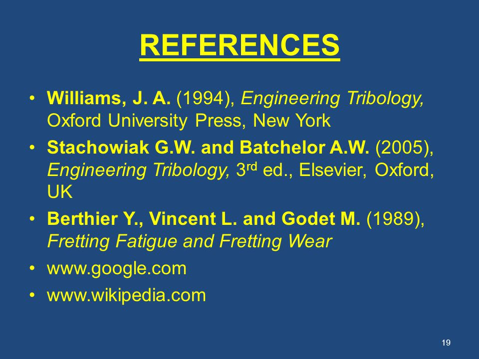 REFERENCES Williams, J. A. (1994), Engineering Tribology, Oxford University Press, New York.