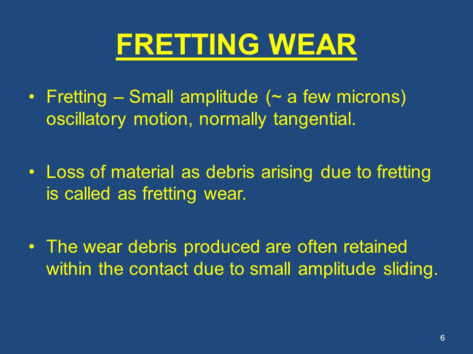 FRETTING WEAR Fretting – Small amplitude (~ a few microns) oscillatory motion, normally tangential.