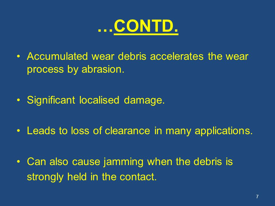 …CONTD. Accumulated wear debris accelerates the wear process by abrasion. Significant localised damage.
