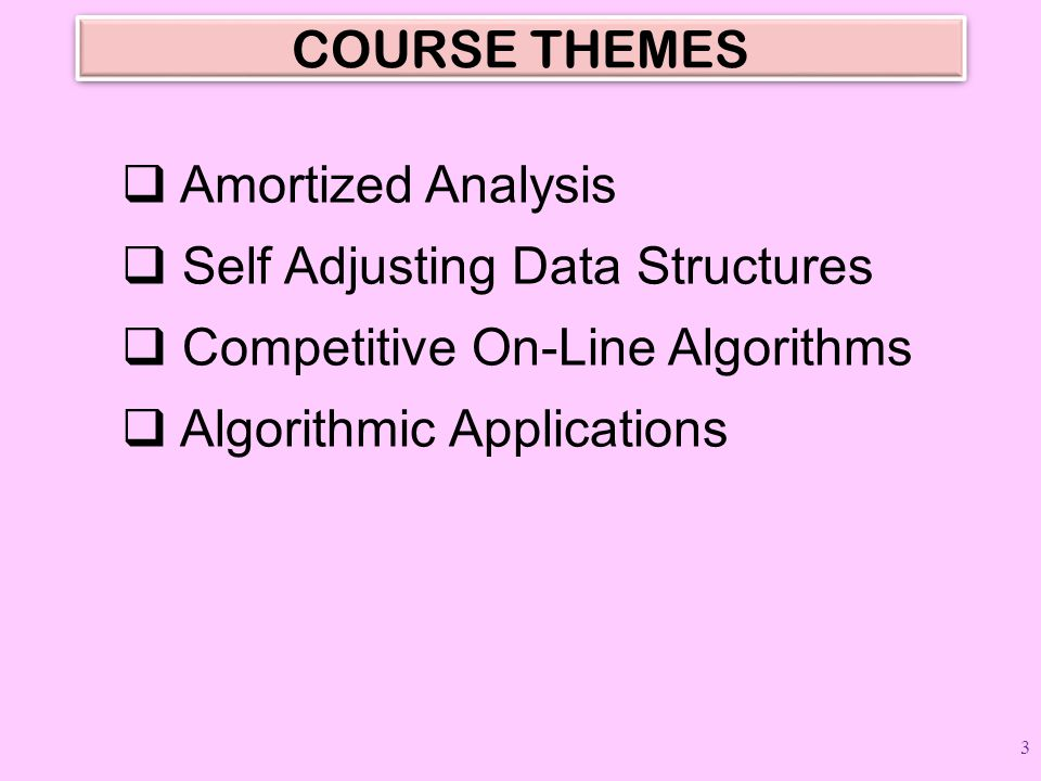 COURSE THEMES Amortized Analysis. Self Adjusting Data Structures. Competitive On-Line Algorithms.