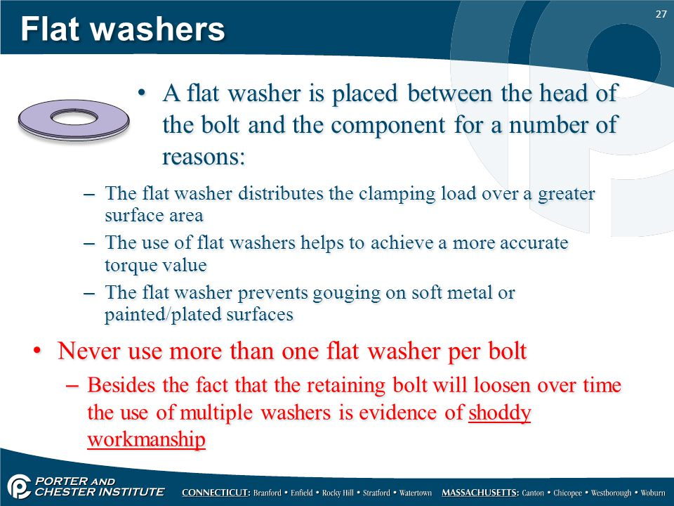 Flat washers A flat washer is placed between the head of the bolt and the component for a number of reasons: