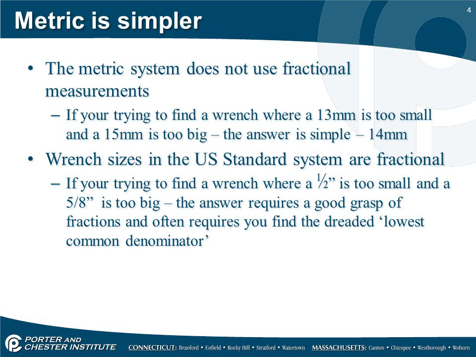 Metric is simpler The metric system does not use fractional measurements.