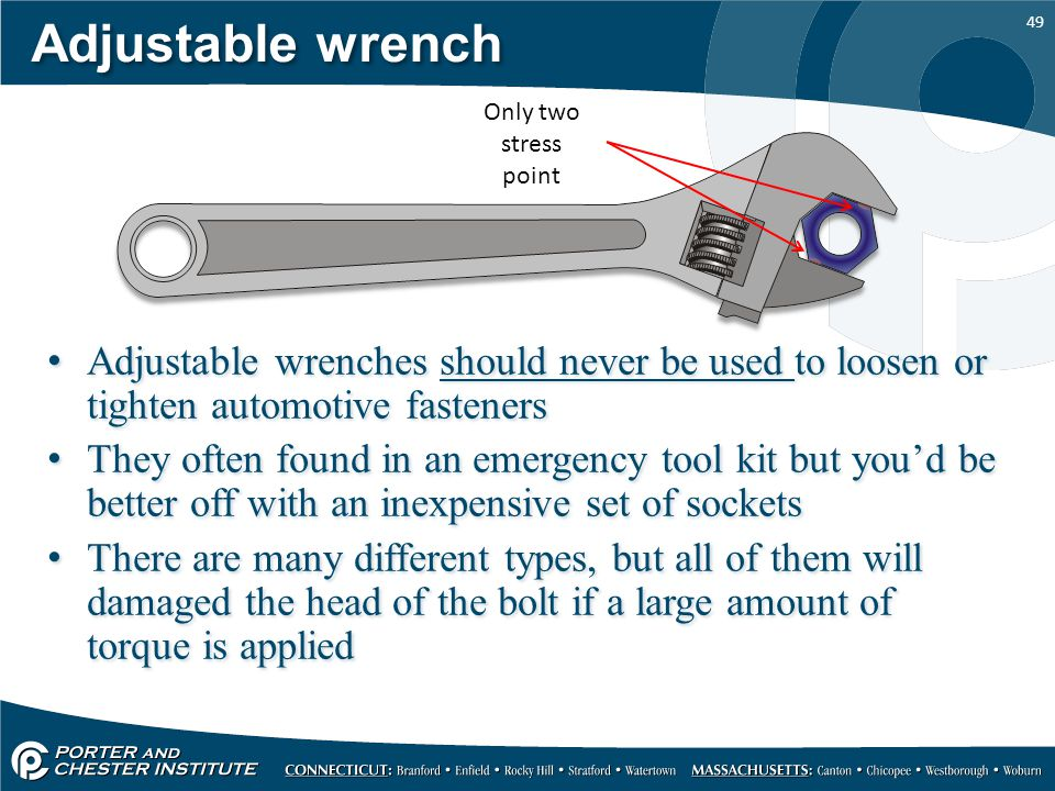 Adjustable wrench Only two stress point. Adjustable wrenches should never be used to loosen or tighten automotive fasteners.
