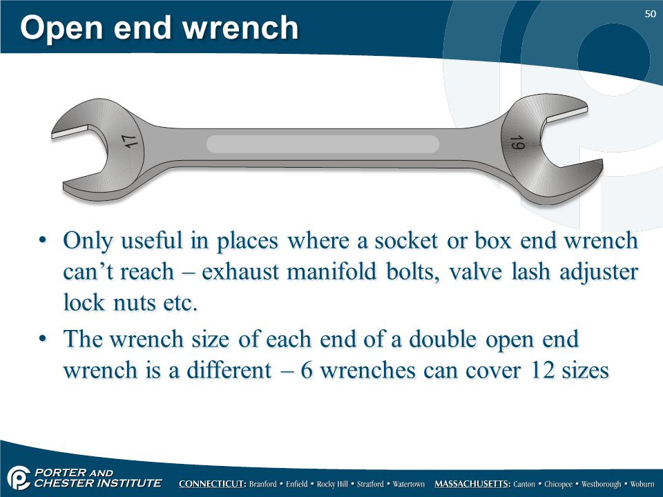 Open end wrench Only useful in places where a socket or box end wrench can't reach – exhaust manifold bolts, valve lash adjuster lock nuts etc.