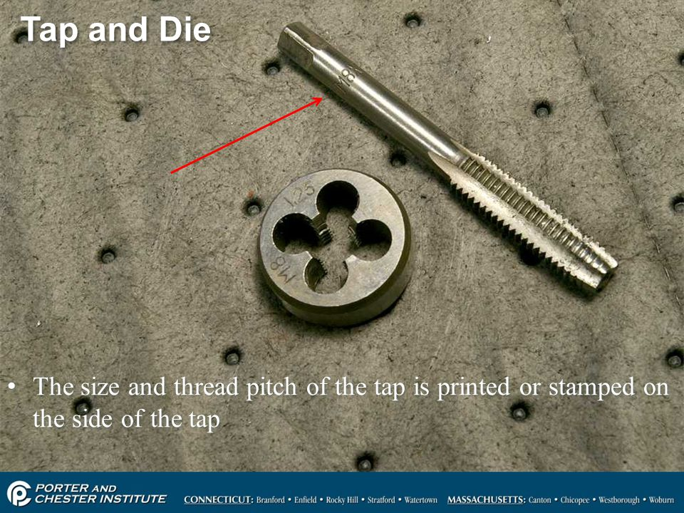 Tap and Die The size and thread pitch of the tap is printed or stamped on the side of the tap