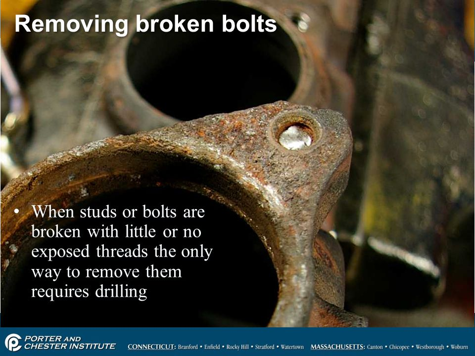 Removing broken bolts When studs or bolts are broken with little or no exposed threads the only way to remove them requires drilling.