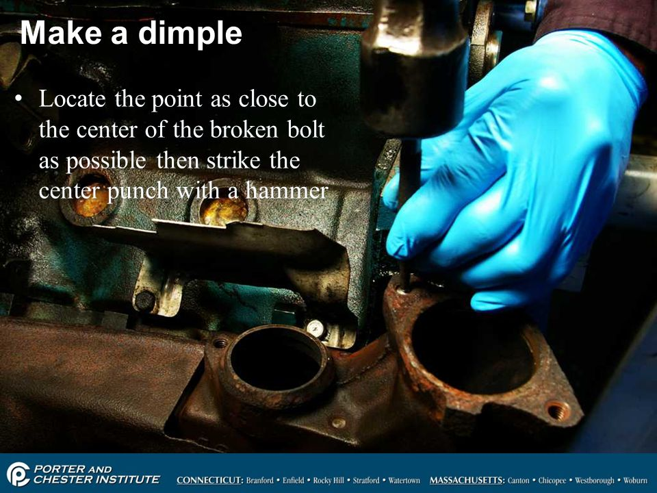 Make a dimple Locate the point as close to the center of the broken bolt as possible then strike the center punch with a hammer.