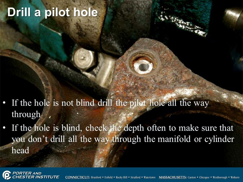 Drill a pilot hole If the hole is not blind drill the pilot hole all the way through.