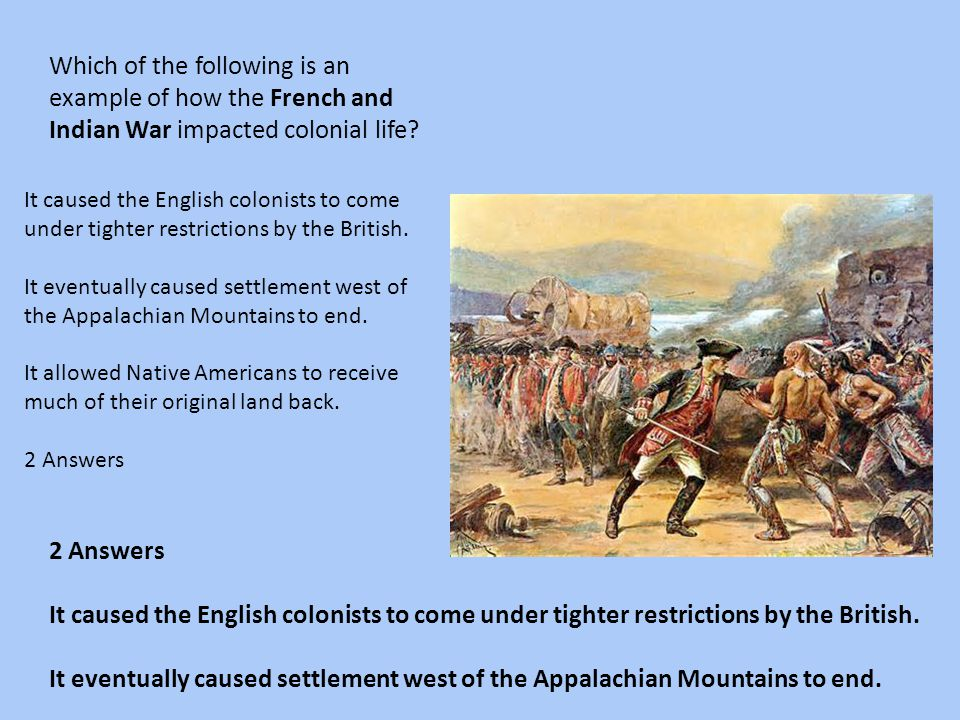 Which of the following is an example of how the French and Indian War impacted colonial life