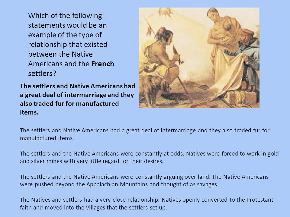 Which of the following statements would be an example of the type of relationship that existed between the Native Americans and the French settlers