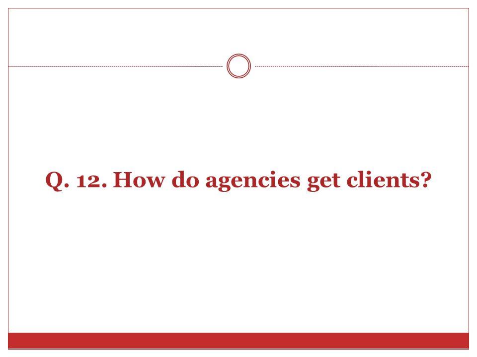 Q. 12. How do agencies get clients