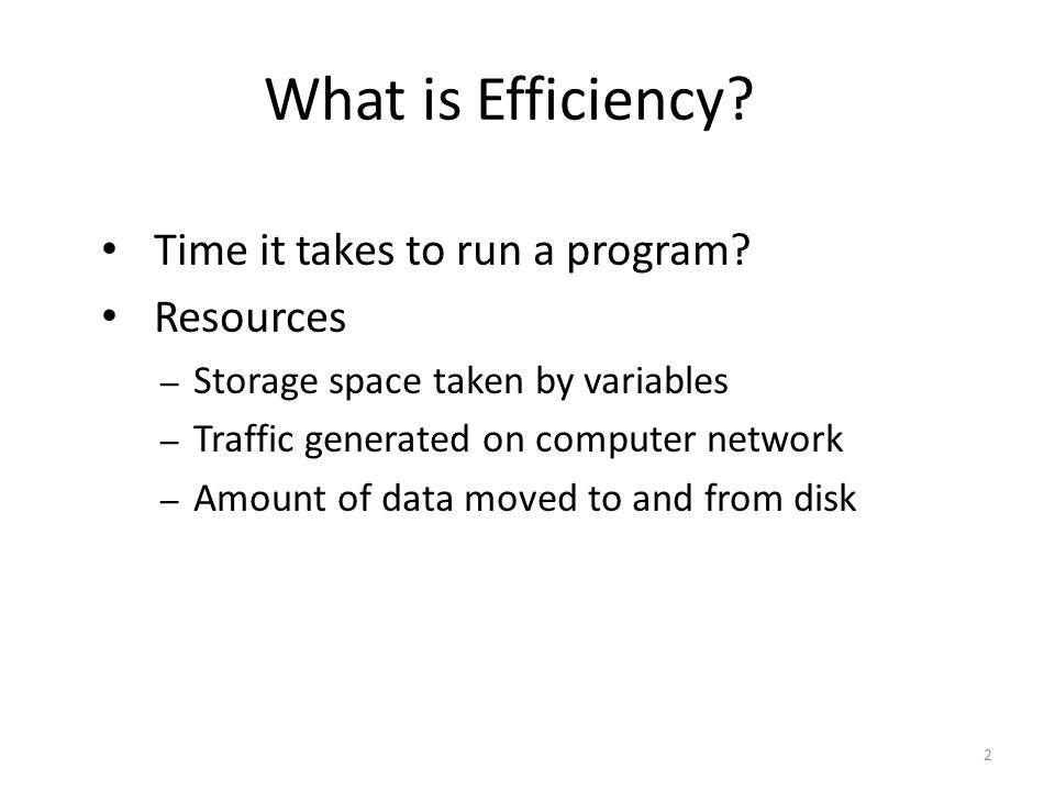 What is Efficiency Time it takes to run a program Resources