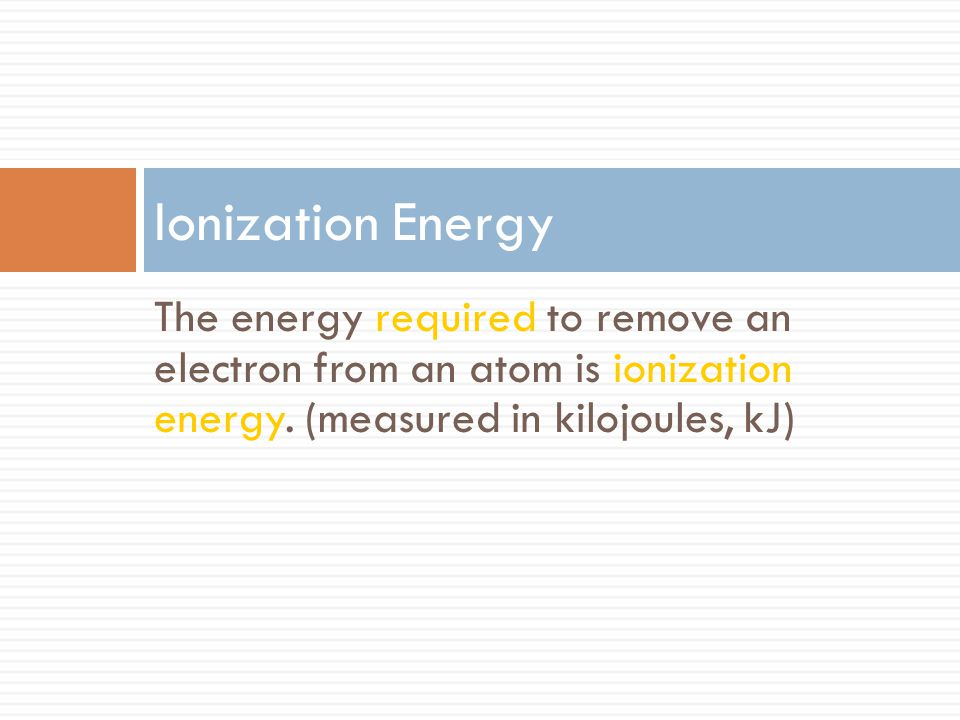 Ionization Energy The energy required to remove an electron from an atom is ionization energy.