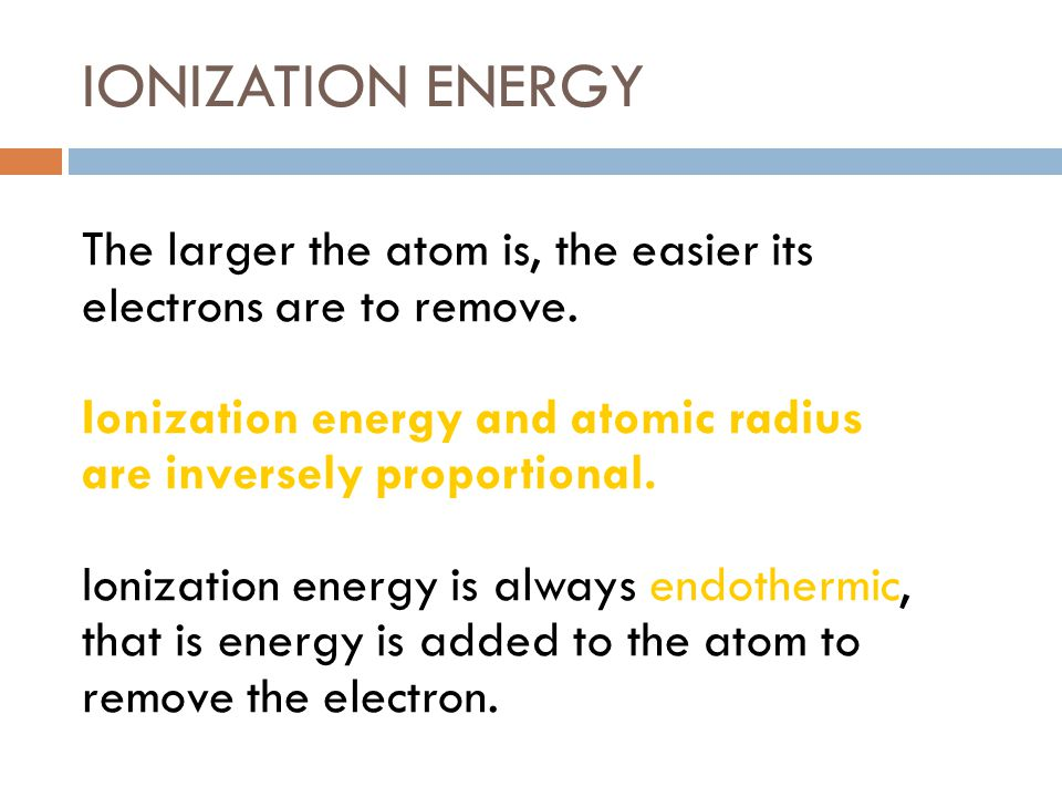 IONIZATION ENERGY The larger the atom is, the easier its electrons are to remove. Ionization energy and atomic radius are inversely proportional.