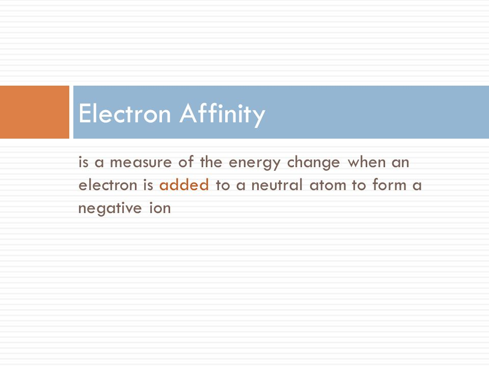 Electron Affinity is a measure of the energy change when an electron is added to a neutral atom to form a negative ion.