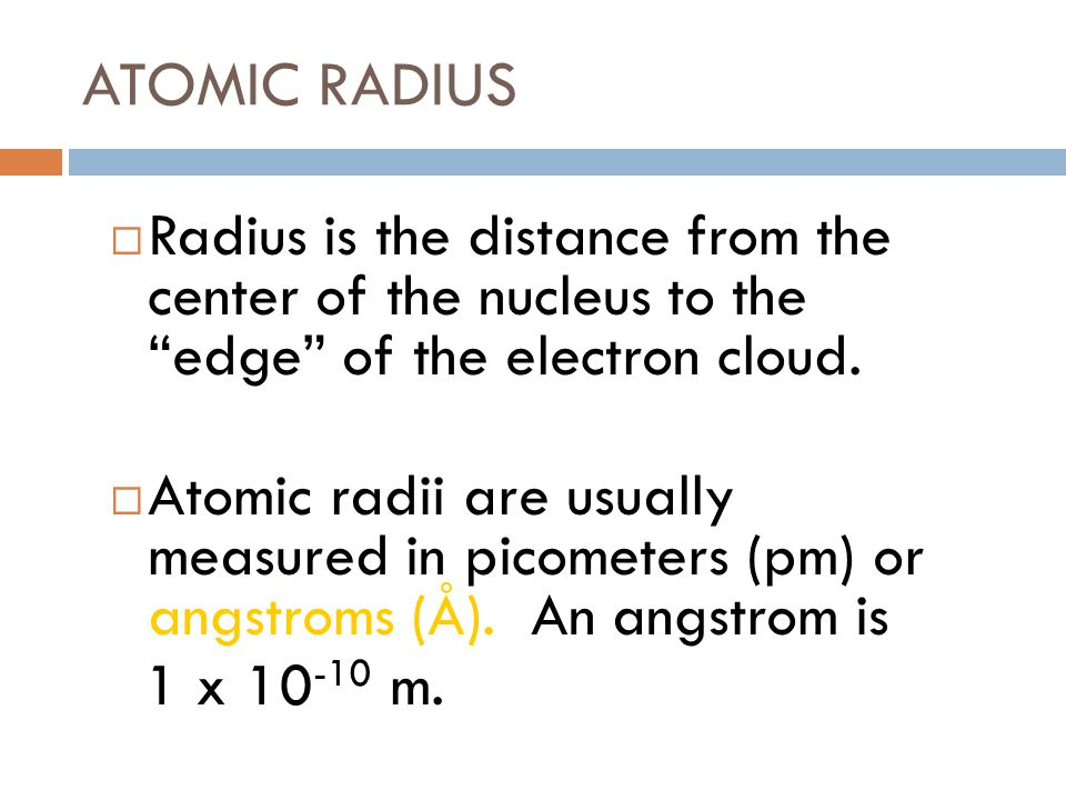 ATOMIC RADIUS Radius is the distance from the center of the nucleus to the edge of the electron cloud.