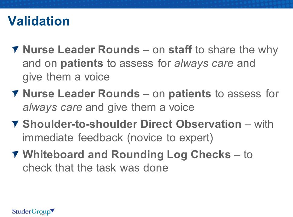 Validation Nurse Leader Rounds – on staff to share the why and on patients to assess for always care and give them a voice.