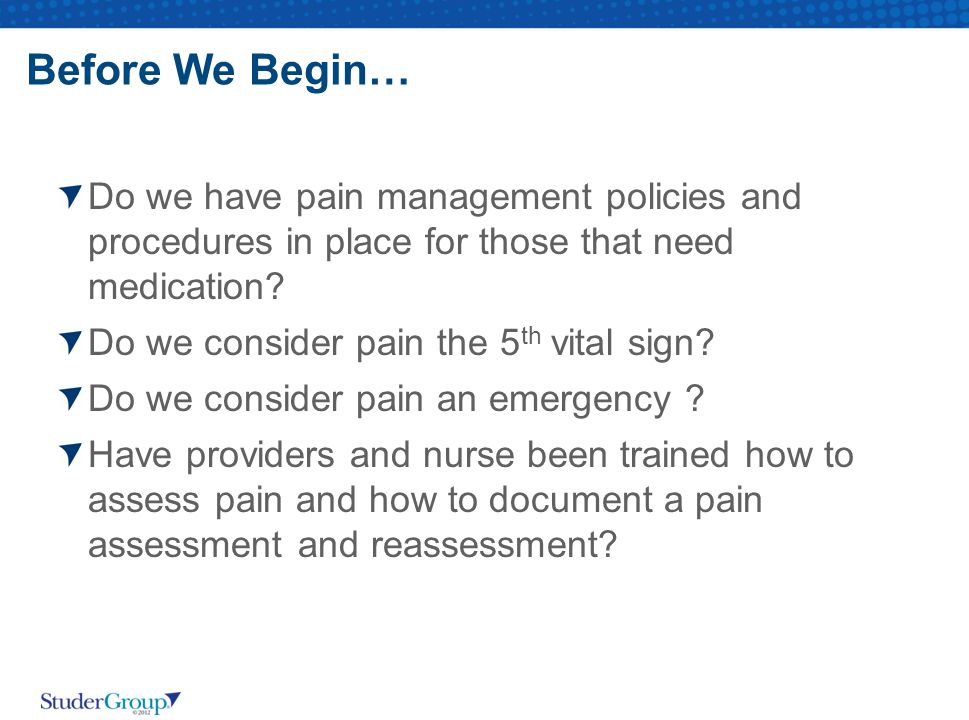 Before We Begin… Do we have pain management policies and procedures in place for those that need medication