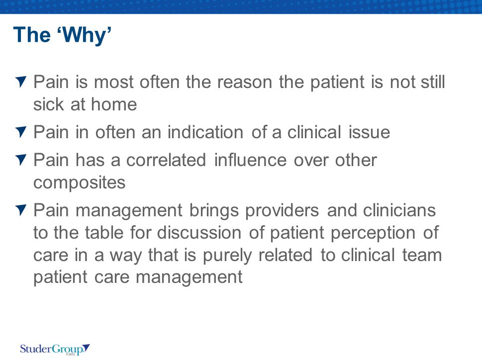 The 'Why' Pain is most often the reason the patient is not still sick at home. Pain in often an indication of a clinical issue.