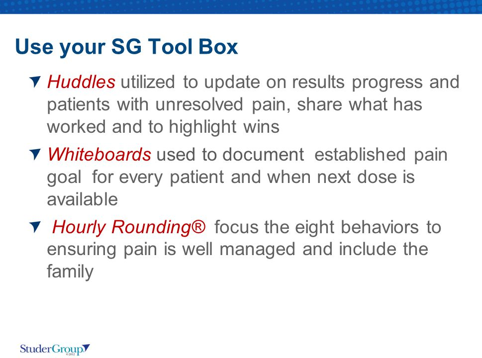 Use your SG Tool Box Huddles utilized to update on results progress and patients with unresolved pain, share what has worked and to highlight wins.
