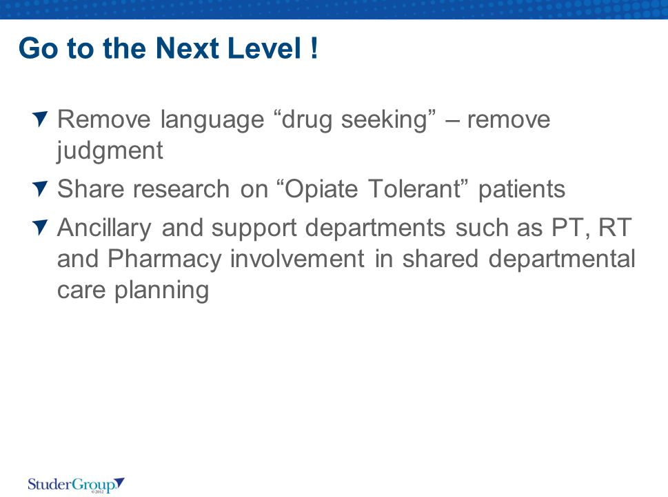 Go to the Next Level ! Remove language drug seeking – remove judgment. Share research on Opiate Tolerant patients.