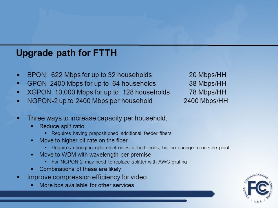 Upgrade path for FTTH BPON: 622 Mbps for up to 32 households 20 Mbps/HH. GPON 2400 Mbps for up to 64 households 38 Mbps/HH.