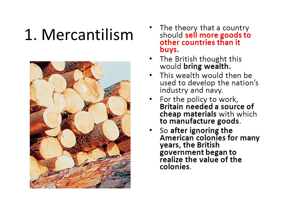 1. Mercantilism The theory that a country should sell more goods to other countries than it buys. The British thought this would bring wealth.