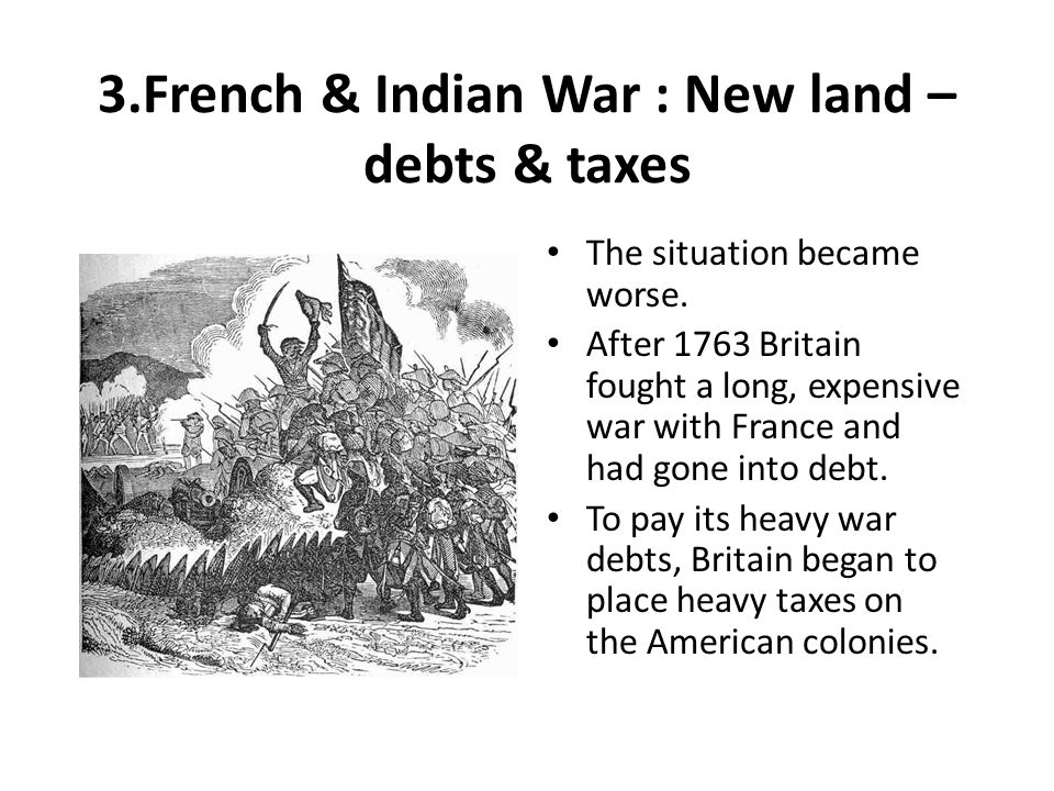 3.French & Indian War : New land – debts & taxes
