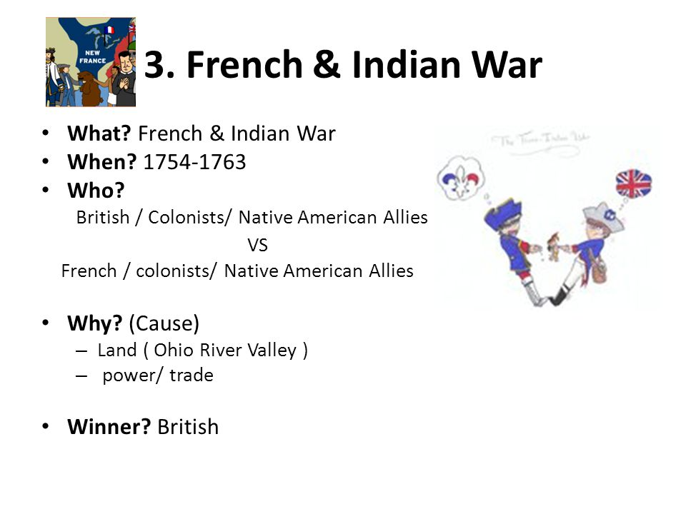 3. French & Indian War What French & Indian War When 1754-1763 Who