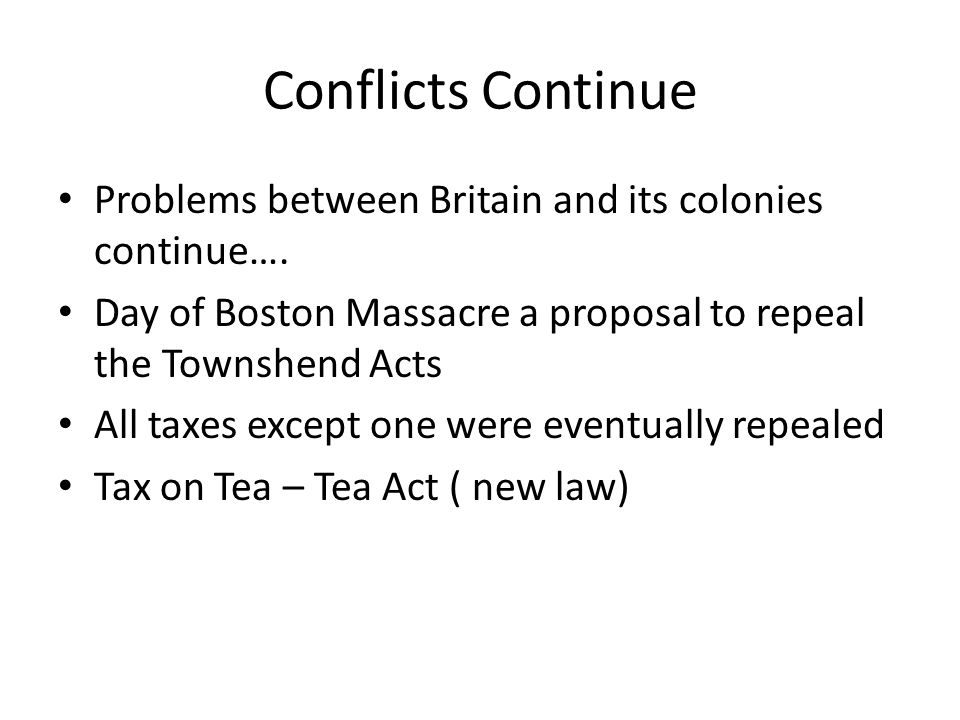 Conflicts Continue Problems between Britain and its colonies continue…. Day of Boston Massacre a proposal to repeal the Townshend Acts.