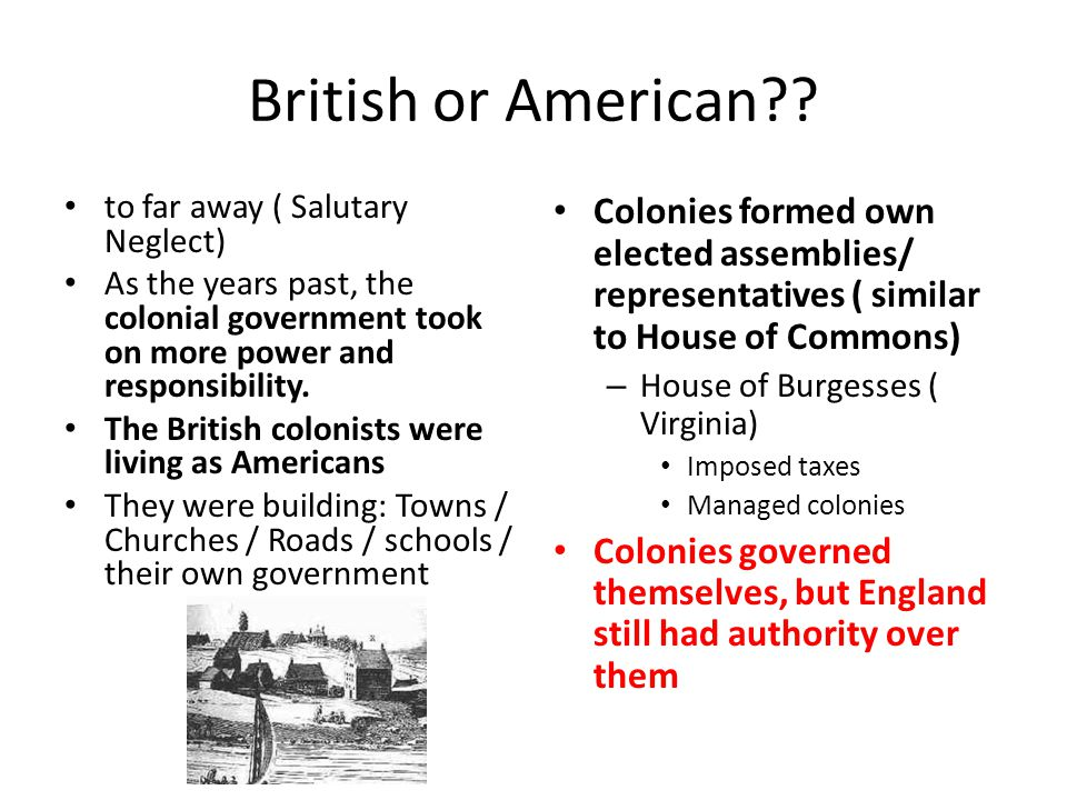 British or American to far away ( Salutary Neglect) As the years past, the colonial government took on more power and responsibility.