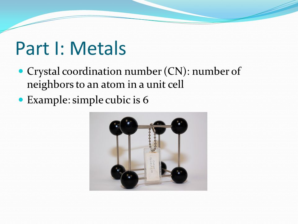 Part I: Metals Crystal coordination number (CN): number of neighbors to an atom in a unit cell.