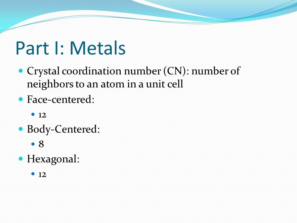 Part I: Metals Crystal coordination number (CN): number of neighbors to an atom in a unit cell. Face-centered: