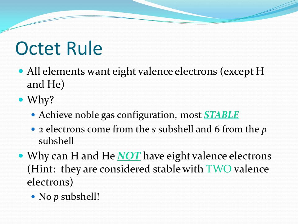 Octet Rule All elements want eight valence electrons (except H and He)
