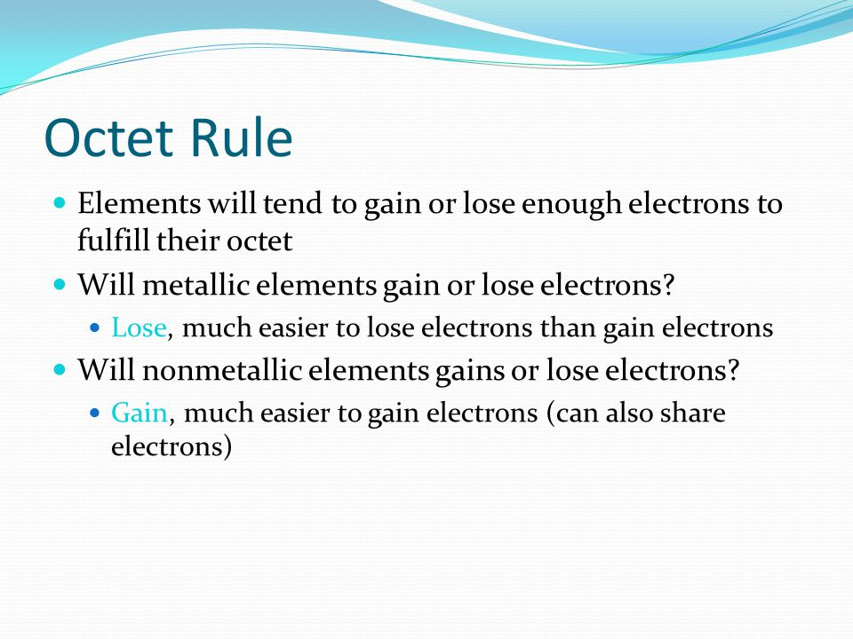 Octet Rule Elements will tend to gain or lose enough electrons to fulfill their octet. Will metallic elements gain or lose electrons