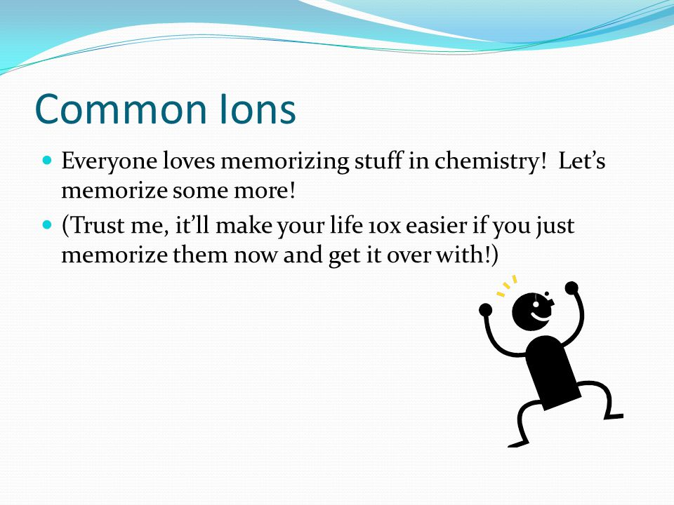 Common Ions Everyone loves memorizing stuff in chemistry! Let's memorize some more!