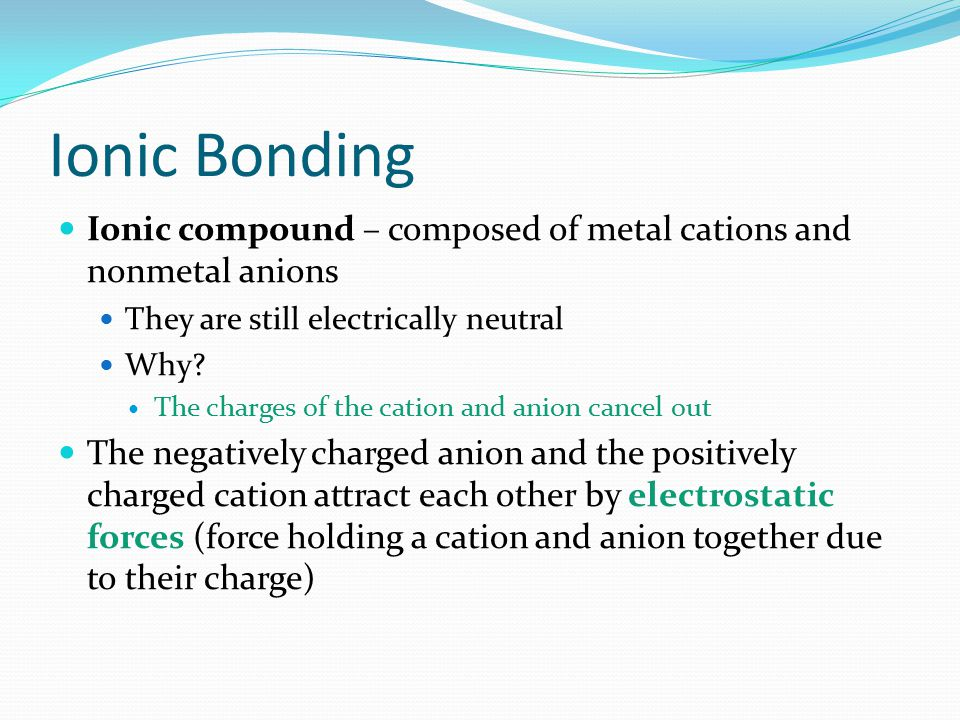 Ionic Bonding Ionic compound – composed of metal cations and nonmetal anions. They are still electrically neutral.
