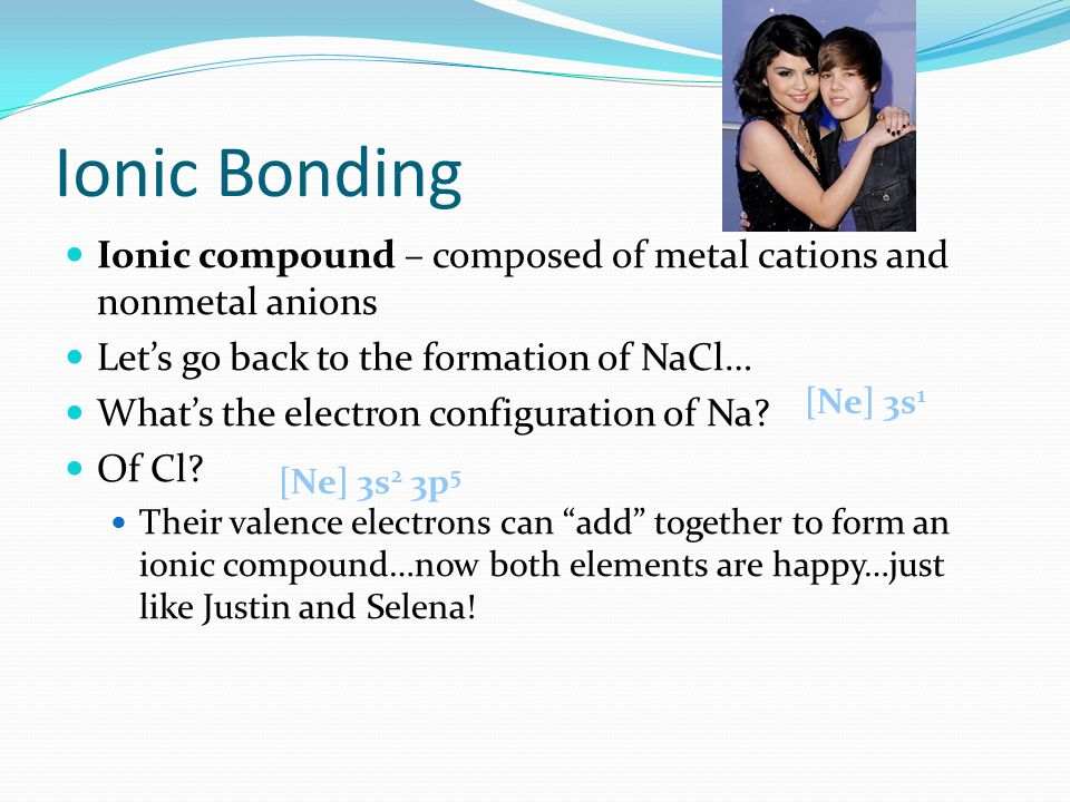 Ionic Bonding Ionic compound – composed of metal cations and nonmetal anions. Let's go back to the formation of NaCl…