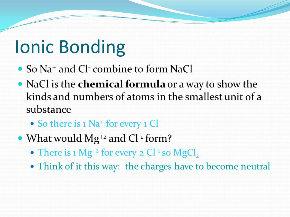 Ionic Bonding So Na+ and Cl- combine to form NaCl