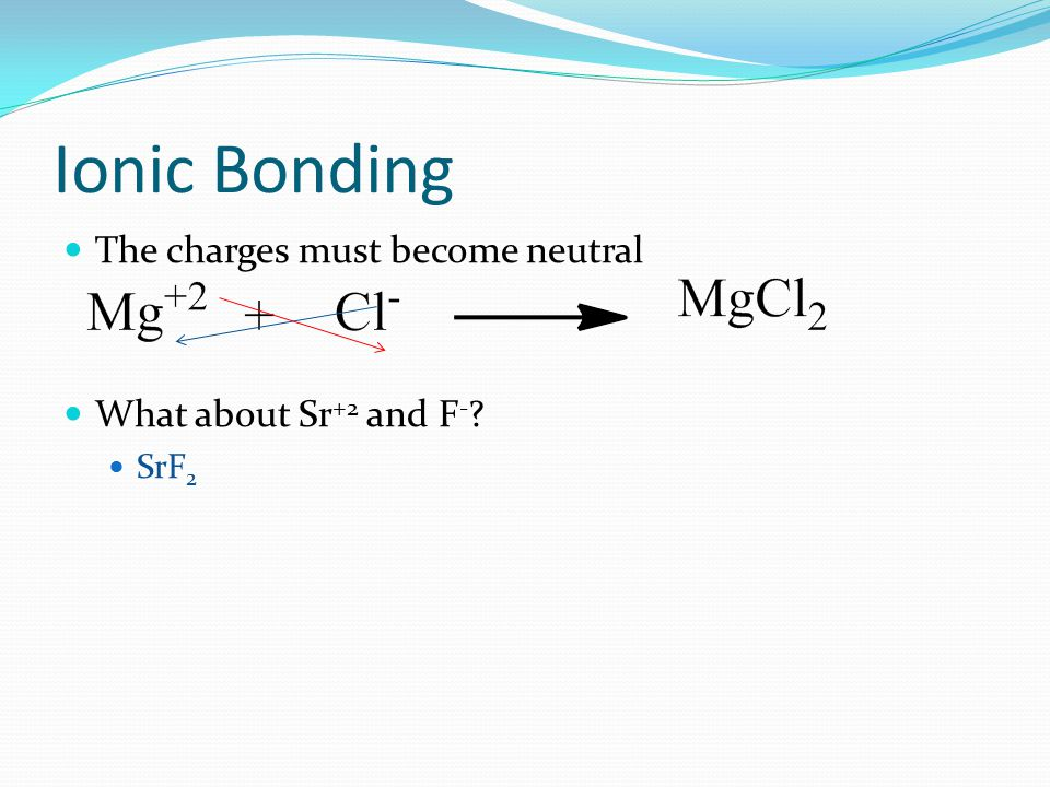 Ionic Bonding The charges must become neutral What about Sr+2 and F-
