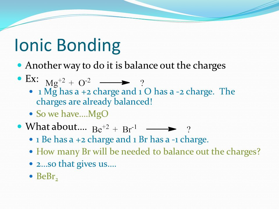 Ionic Bonding Another way to do it is balance out the charges Ex: